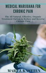 MEDICAL MARIJUANA FOR CHRONIC PAIN: The All Natural, Effective, Organic Treatment Option to Reduce and Reverse Chronic Pain