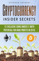 Cryptocurrency: Insider Secrets – 12 Exclusive Coins Under $1 with Potential for Huge Profits in 2018
