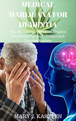 MEDICAL MARIJUANA FOR DEMENTIA: The All Natural, Effective, Organic Treatment Option to Reduce and Reverse Anxiety