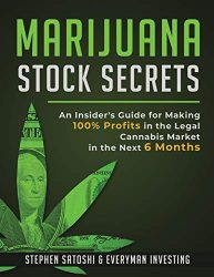 Marijuana Stock Secrets: An Insider's Guide for Making 100% Profits in the Legal Cannabis Market in the Next 6 Months