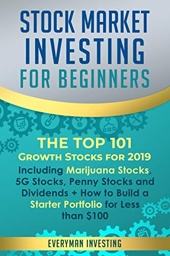 Stock Market Investing for Beginners: The Top 101 Growth Stocks for 2019 – Including Marijuana Stocks, 5G Stocks, Penny Stocks and Dividends + How to Build a Starter Portfolio for Less than $100
