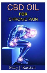 CBD OIL FOR CHRONIC PAIN: A Complete Guide to Hemp CBD Oil and Its Natural and Effective Ability to Relieve Pain Mentally and Physically