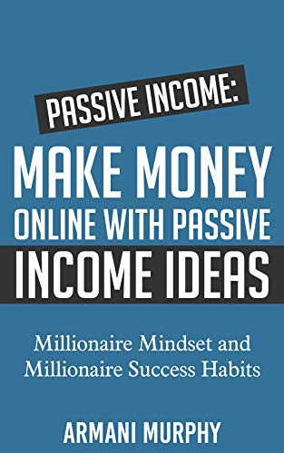 Passive Income: Make Money Online With Passive Income Ideas – Millionaire Mindset and Millionaire Success Habits