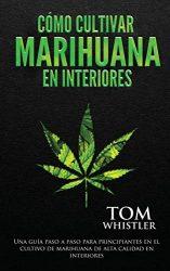 Cómo cultivar marihuana en interiores: Una guía paso a paso para principiantes en el cultivo de marihuana de alta calidad en interiores (Spanish Edition)