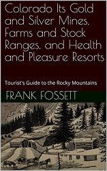 Colorado Its Gold and Silver Mines, Farms and Stock Ranges, and Health and Pleasure Resorts: Tourist's Guide to the Rocky Mountains