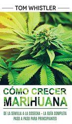 Cómo crecer marihuana: De la semilla a la cosecha – La guía completa paso a paso para principiantes (Spanish Edition)