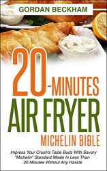 "20-Minutes Air Fryer Michelin Bible: Impress your crush's taste buds with savory ""Michelin"" standard meals in less than 20 minutes without any hassle"
