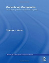 Conceiving Companies: Joint Stock Politics in Victorian England (Routledge Explorations in Economic History)