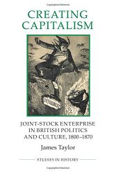 Creating Capitalism: Joint-Stock Enterprise in British Politics and Culture, 1800-1870 (Royal Historical Society Studies in History New Series) (Volume 53)