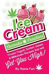 Ice Cream Cannabis Creations: Frozen Yogurt, Sorbet, Gelato & Milkshake Recipes That Will Get You High (Cannabis Ice Cream Cravings)