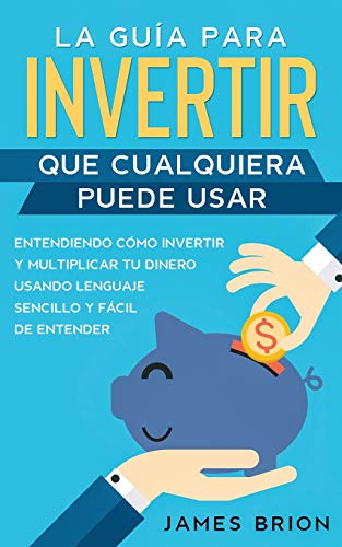 La Guía para Invertir que Cualquiera Puede Usar: Entendiendo como Invertir y Multiplicar tu Dinero Usando Lenguaje Sencillo y Fácil de Entender (Spanish Edition)