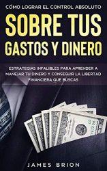 Cómo Lograr el Control Absoluto sobre tus Gastos y Dinero: Estrategias Infalibles para Aprender a Manejar tu Dinero y Conseguir la Libertad Financiera que Buscas (Spanish Edition)
