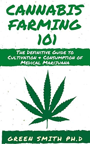 CANNABIS FARMING 101: The Definitive Guide To Cultivation + Consumption Of Medical Marijuana