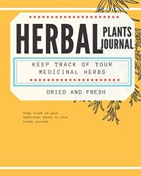 Herbal Plants Journal Keep Track of Your Medicinal Herbs Dried and Fresh: Handy Tracker for Herbal Inventory, Uses, Side Effects and More!