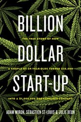 Billion Dollar Start-Up: The True Story of How a Couple of 29-Year-Olds Turned $35,000 into a $1,000,000,000 Cannabis Company