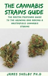 THE CANNABIS STRAINS GUIDE: The Master Profound Guide To The Growing And Making A Masterpiece Cannabis Strains