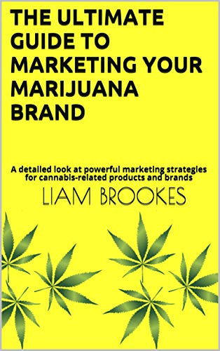 The Ultimate Guide To Marketing Your Marijuana Brand : A detailed look at powerful marketing strategies for cannabis-related products and brands