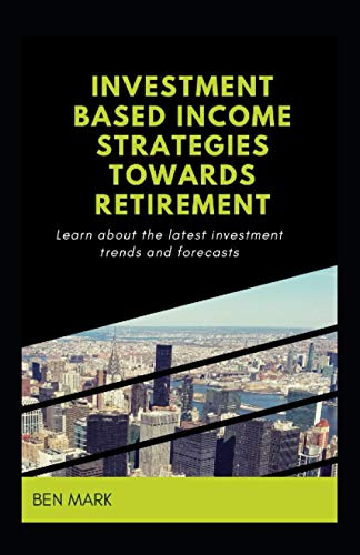 Investment Based Income Strategies Towards Retirement: Learn About The Latest Investment Trends And Forecasts