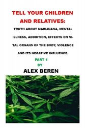 TELL YOUR CHILDREN AND RELATIVES:: TRUTH ABOUT MARIJUANA, MENTAL ILLNESS, ADDICTION, EFFECTS ON VITAL ORGANS OF THE BODY, VIOLENCE AND ITS NEGATIVE INFLUENCE.