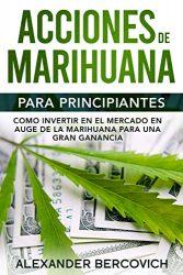 Acciones de Marihuana para Principiantes: Como Invertir en el Mercado en Auge de la Marihuana para una Gran Ganancia (Spanish Edition)