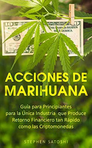 Acciones de Marihuana: Guía para Principiantes para la Única Industria que Produce Retorno Financiero tan Rápido como las Criptomonedas (Libro en Espansol, … Spanish Book Version) (Spanish Edition)