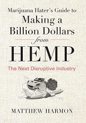 Marijuana Hater's Guide to Making a Billion Dollars from Hemp: The Next Disruptive Industry