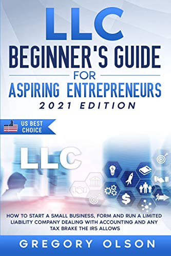 LLC Beginner's Guide for Aspiring Entrepreneurs: How to Start a Small Business, Form and Run a Limited Liability Company Dealing with Accounting and any Tax Brake the IRS allows
