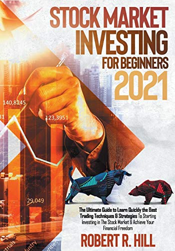 Stock Market Investing For Beginners 2021: The Ultimate Guide to Learn Quickly the Best Trading Techniques & Strategies To Starting Investing in The Stock Market & Achieve Your Financial Freedom